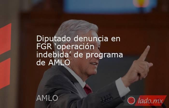 Diputado denuncia en FGR 'operación indebida' de programa de AMLO. Noticias en tiempo real