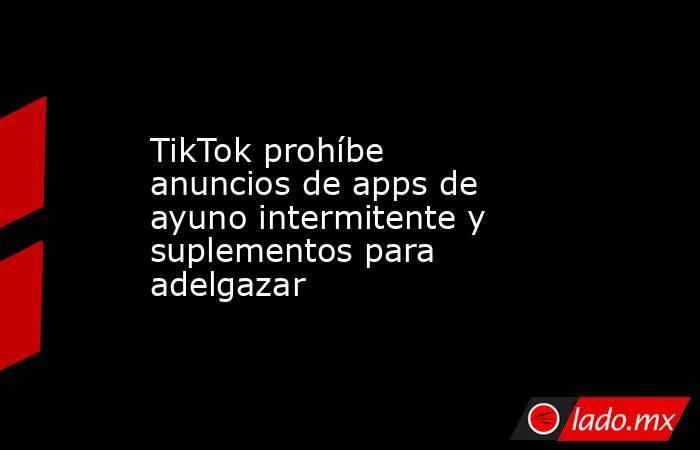TikTok prohíbe anuncios de apps de ayuno intermitente y suplementos para adelgazar. Noticias en tiempo real