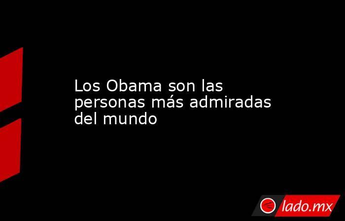 Los Obama son las personas más admiradas del mundo. Noticias en tiempo real