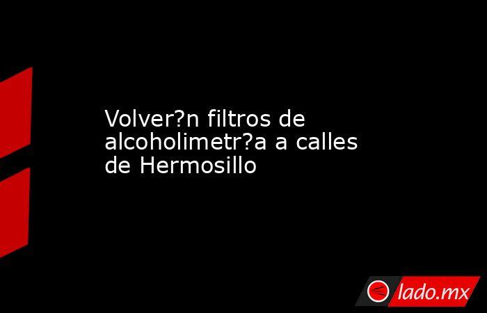 Volver?n filtros de alcoholimetr?a a calles de Hermosillo. Noticias en tiempo real