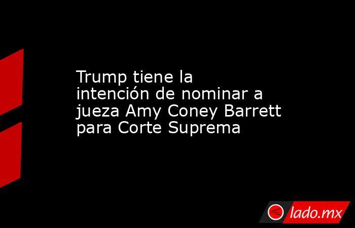 Trump tiene la intención de nominar a jueza Amy Coney Barrett para Corte Suprema . Noticias en tiempo real