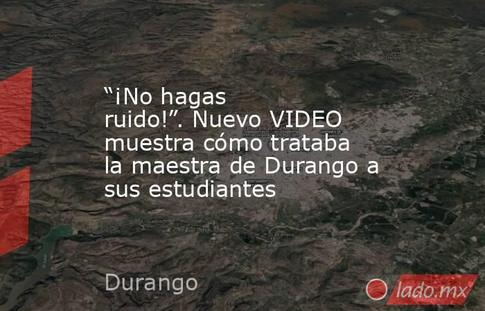 """""""¡No hagas ruido!"""". Nuevo VIDEO muestra cómo trataba la maestra de Durango a sus estudiantes. Noticias en tiempo real"""