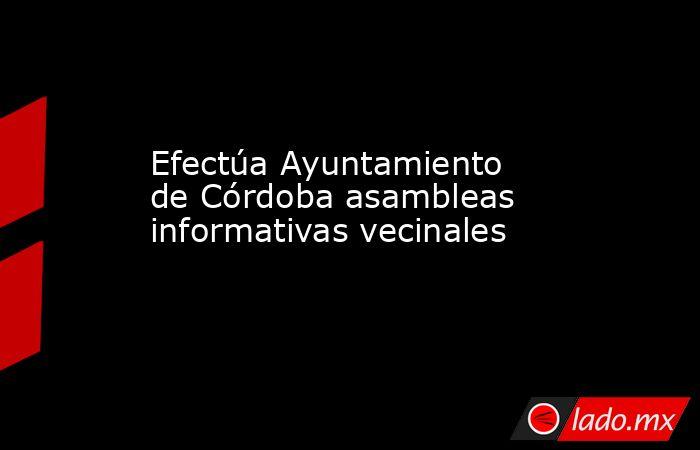 Efectúa Ayuntamiento de Córdoba asambleas informativas vecinales. Noticias en tiempo real