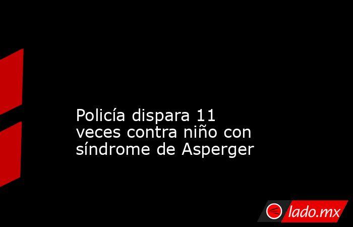 Policía dispara 11 veces contra niño con síndrome de Asperger . Noticias en tiempo real