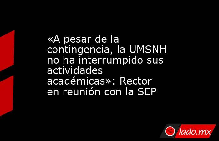 «A pesar de la contingencia, la UMSNH no ha interrumpido sus actividades académicas»: Rector en reunión con la SEP. Noticias en tiempo real