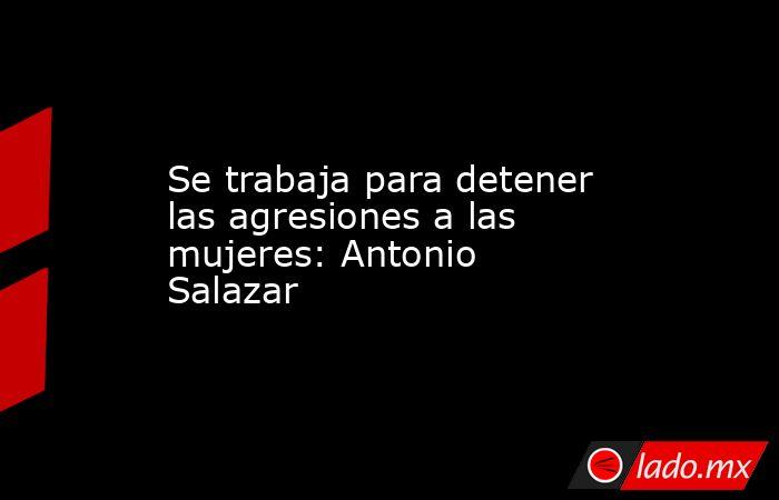 Se trabaja para detener las agresiones a las mujeres: Antonio Salazar. Noticias en tiempo real