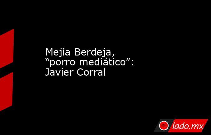 """Mejía Berdeja, """"porro mediático"""": Javier Corral. Noticias en tiempo real"""