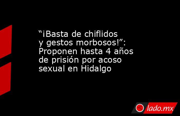 """""""¡Basta de chiflidos y gestos morbosos!"""": Proponen hasta 4 años de prisión por acoso sexual en Hidalgo. Noticias en tiempo real"""