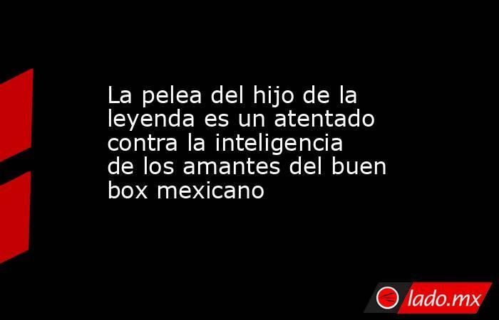 La pelea del hijo de la leyenda es un atentado contra la inteligencia de los amantes del buen box mexicano. Noticias en tiempo real