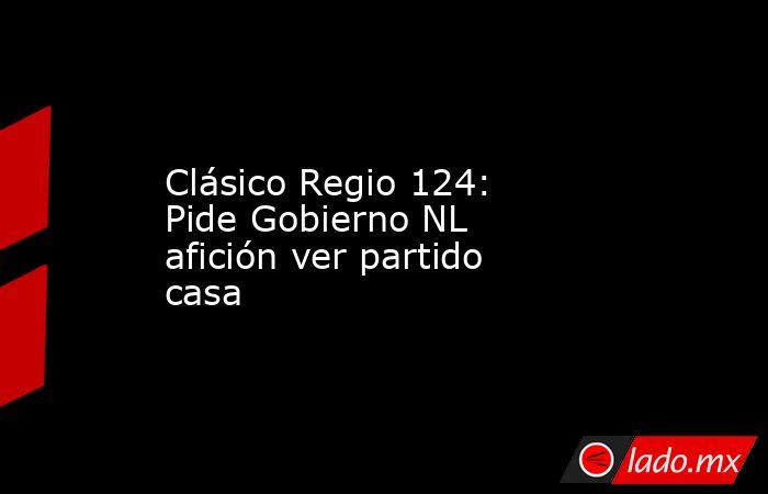 Clásico Regio 124: Pide Gobierno NL afición ver partido casa. Noticias en tiempo real
