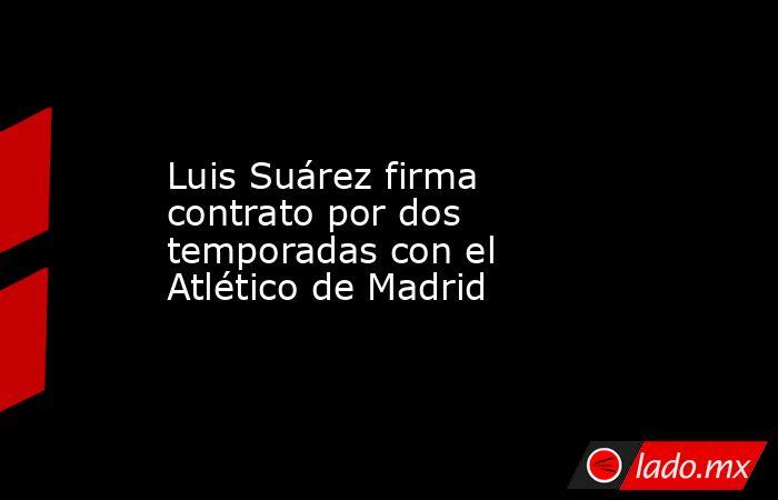 Luis Suárez firma contrato por dos temporadas con el Atlético de Madrid. Noticias en tiempo real