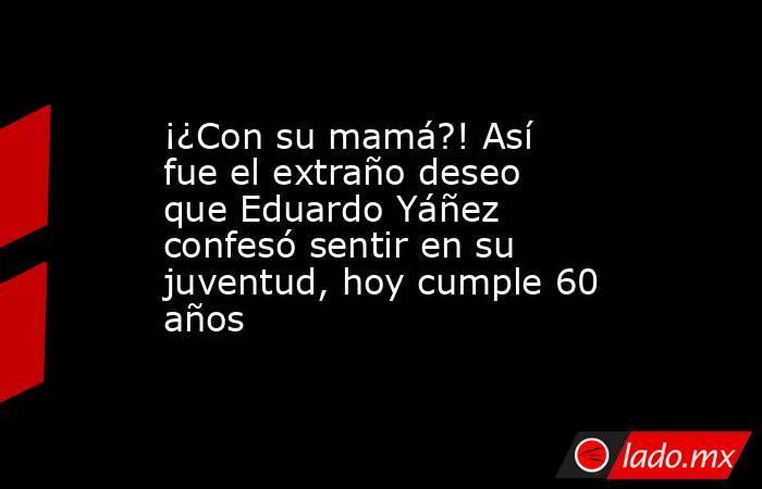 ¡¿Con su mamá?! Así fue el extraño deseo que Eduardo Yáñez confesó sentir en su juventud, hoy cumple 60 años. Noticias en tiempo real