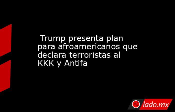 Trump presenta plan para afroamericanos que declara terroristas al KKK y Antifa. Noticias en tiempo real