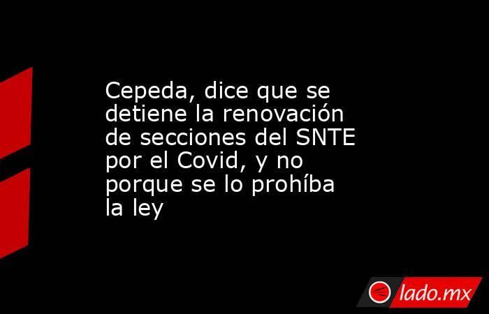 Cepeda, dice que se detiene la renovación de secciones del SNTE por el Covid, y no porque se lo prohíba la ley. Noticias en tiempo real