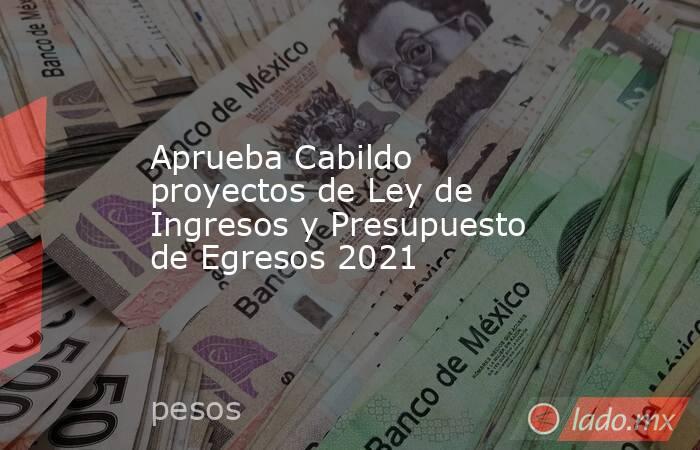 Aprueba Cabildo proyectos de Ley de Ingresos y Presupuesto de Egresos 2021. Noticias en tiempo real