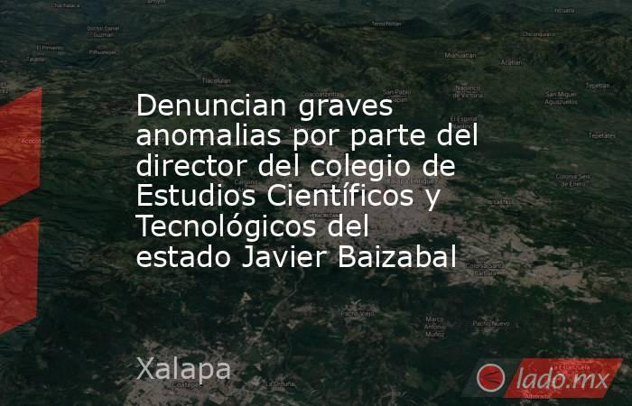 Denuncian graves anomalias por parte del director del colegio de Estudios Científicos y Tecnológicos del estado Javier Baizabal. Noticias en tiempo real