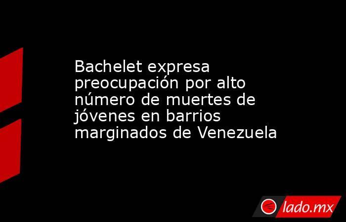 Bachelet expresa preocupación por alto número de muertes de jóvenes en barrios marginados de Venezuela. Noticias en tiempo real