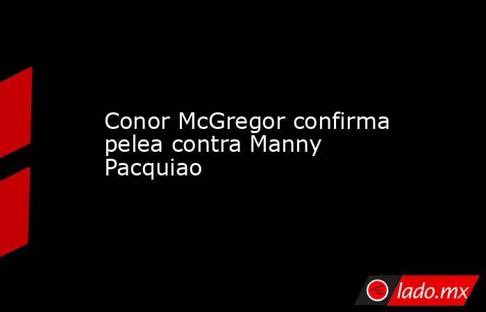 Conor McGregor confirma pelea contra Manny Pacquiao. Noticias en tiempo real
