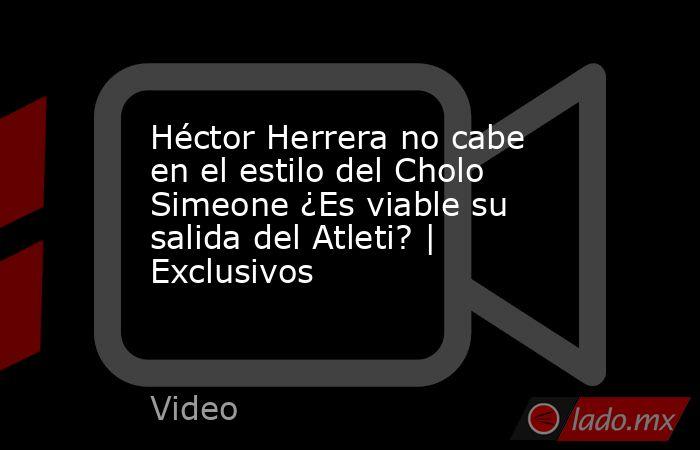 Héctor Herrera no cabe en el estilo del Cholo Simeone ¿Es viable su salida del Atleti?   Exclusivos. Noticias en tiempo real