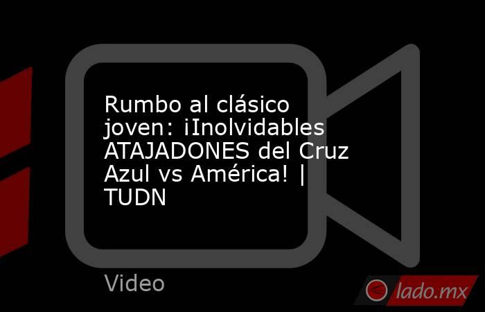 Rumbo al clásico joven: ¡Inolvidables ATAJADONES del Cruz Azul vs América! | TUDN. Noticias en tiempo real