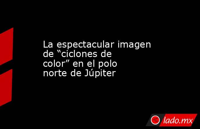 """La espectacular imagen de """"ciclones de color"""" en el polo norte de Júpiter. Noticias en tiempo real"""