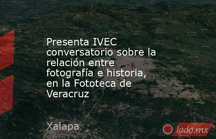 Presenta IVEC conversatorio sobre la relación entre fotografía e historia, en la Fototeca de Veracruz. Noticias en tiempo real