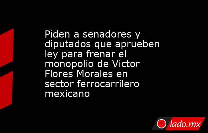 Piden a senadores y diputados que aprueben ley para frenar el monopolio de Victor Flores Morales en sector ferrocarrilero mexicano. Noticias en tiempo real