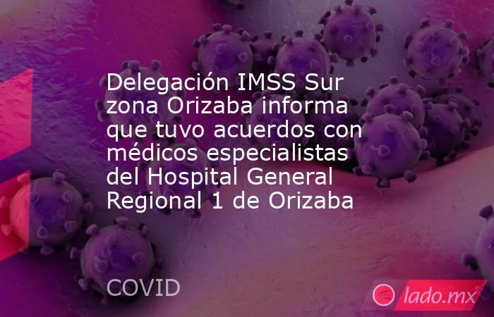 Delegación IMSS Sur zona Orizaba informa que tuvo acuerdos con médicos especialistas del Hospital General Regional 1 de Orizaba. Noticias en tiempo real