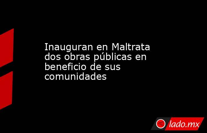 Inauguran en Maltrata dos obras públicas en beneficio de sus comunidades. Noticias en tiempo real