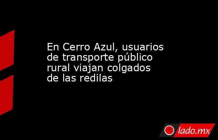 En Cerro Azul, usuarios de transporte público rural viajan colgados de las redilas. Noticias en tiempo real