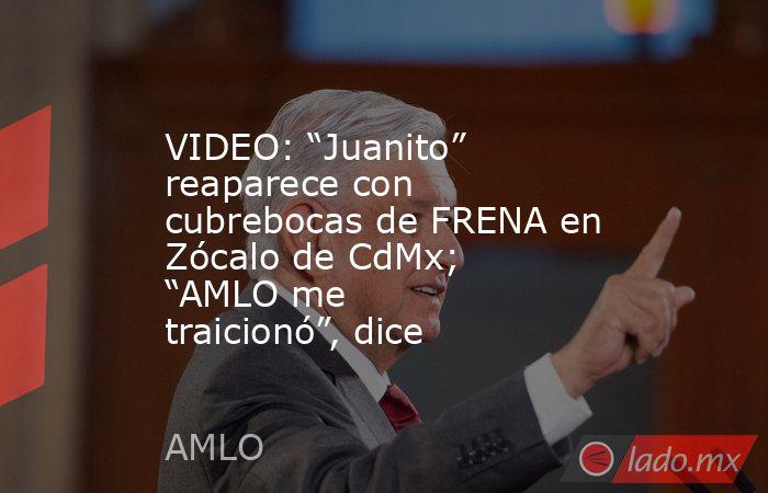 """VIDEO: """"Juanito"""" reaparece con cubrebocas de FRENA en Zócalo de CdMx; """"AMLO me traicionó"""", dice. Noticias en tiempo real"""
