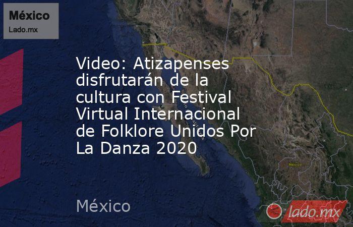 Video: Atizapenses disfrutarán de la cultura con Festival Virtual Internacional de Folklore Unidos Por La Danza 2020. Noticias en tiempo real