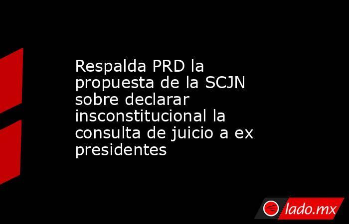Respalda PRD la propuesta de la SCJN sobre declarar insconstitucional la consulta de juicio a ex presidentes. Noticias en tiempo real