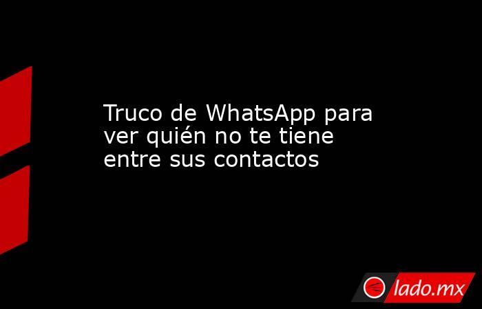 Truco de WhatsApp para ver quién no te tiene entre sus contactos. Noticias en tiempo real