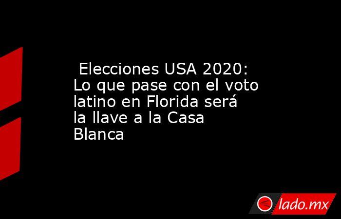 Elecciones USA 2020: Lo que pase con el voto latino en Florida será la llave a la Casa Blanca. Noticias en tiempo real
