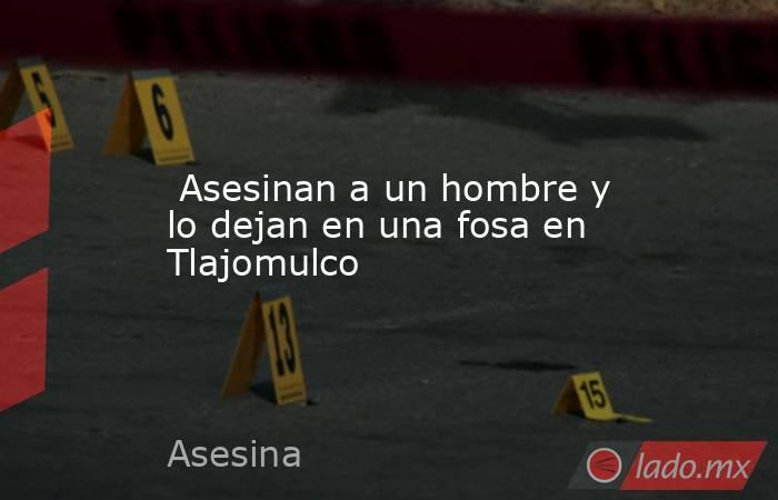 Asesinan a un hombre y lo dejan en una fosa en Tlajomulco. Noticias en tiempo real