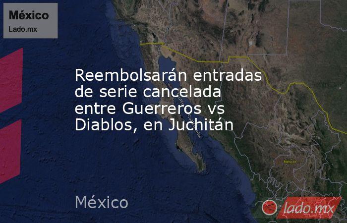 Reembolsarán entradas de serie cancelada entre Guerreros vs Diablos, en Juchitán. Noticias en tiempo real