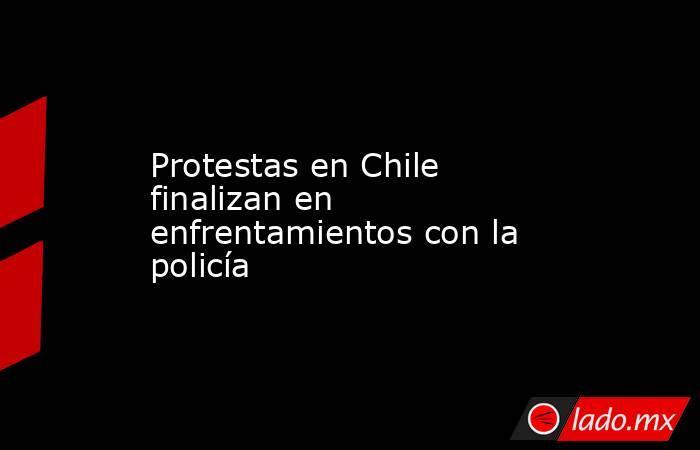 Protestas en Chile finalizan en enfrentamientos con la policía. Noticias en tiempo real