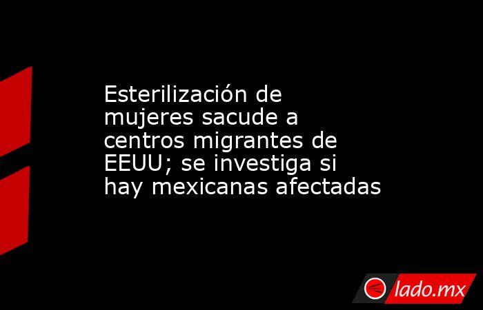Esterilización de mujeres sacude a centros migrantes de EEUU; se investiga si hay mexicanas afectadas. Noticias en tiempo real