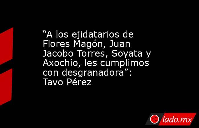 """""""A los ejidatarios de Flores Magón, Juan Jacobo Torres, Soyata y Axochio, les cumplimos con desgranadora"""": Tavo Pérez. Noticias en tiempo real"""