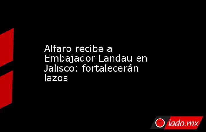 Alfaro recibe a Embajador Landau en Jalisco: fortalecerán lazos. Noticias en tiempo real