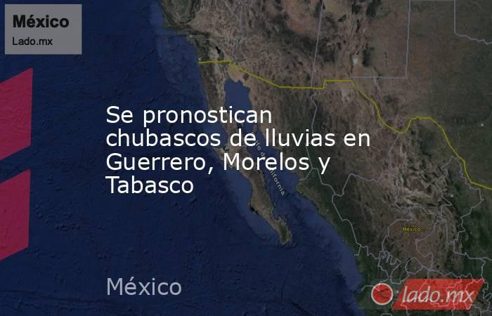 Se pronostican chubascos de lluvias en Guerrero, Morelos y Tabasco. Noticias en tiempo real
