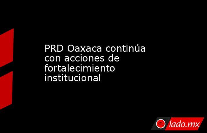 PRD Oaxaca continúa con acciones de fortalecimiento institucional. Noticias en tiempo real