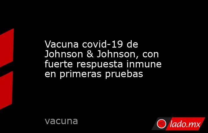Vacuna covid-19 de Johnson & Johnson, con fuerte respuesta inmune en primeras pruebas. Noticias en tiempo real