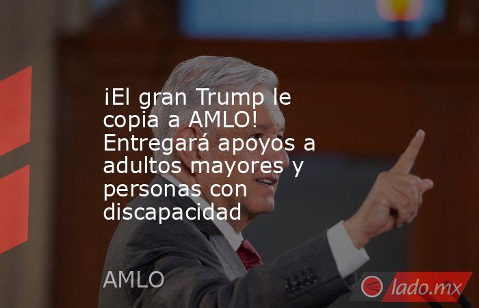 ¡El gran Trump le copia a AMLO! Entregará apoyos a adultos mayores y personas con discapacidad. Noticias en tiempo real