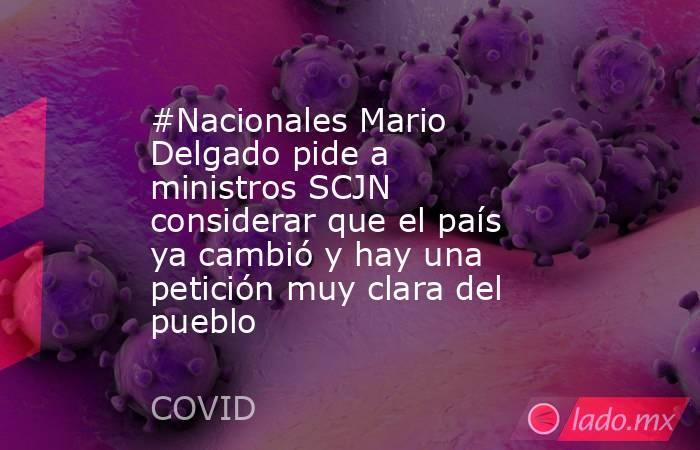 #Nacionales Mario Delgado pide a ministros SCJN considerar que el país ya cambió y hay una petición muy clara del pueblo. Noticias en tiempo real