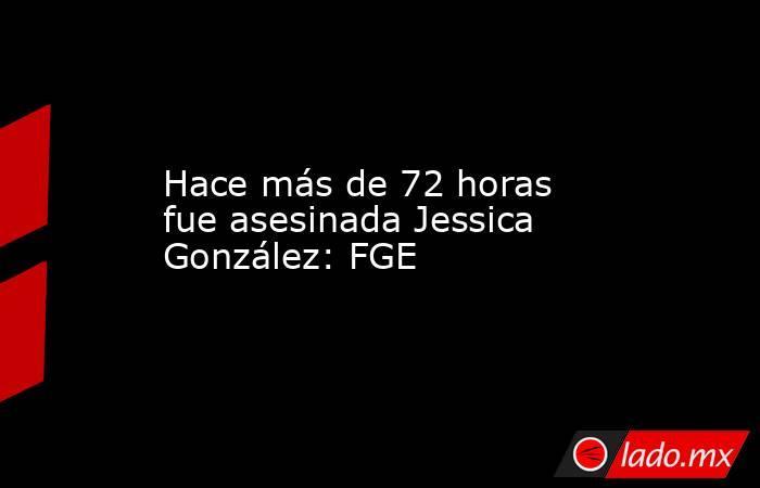 Hace más de 72 horas fue asesinada Jessica González: FGE. Noticias en tiempo real