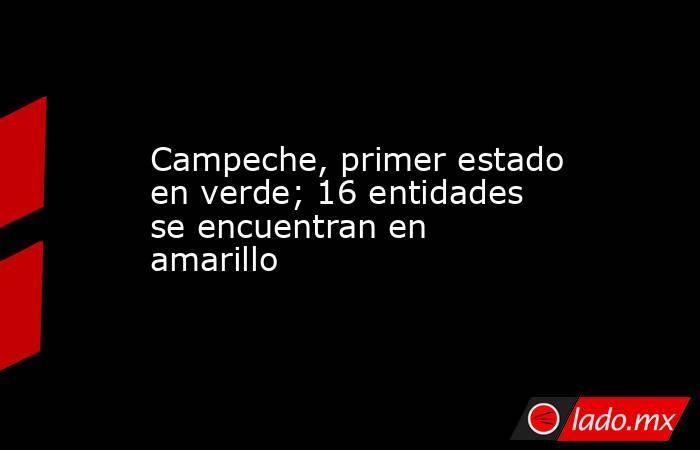 Campeche, primer estado en verde; 16 entidades se encuentran en amarillo. Noticias en tiempo real