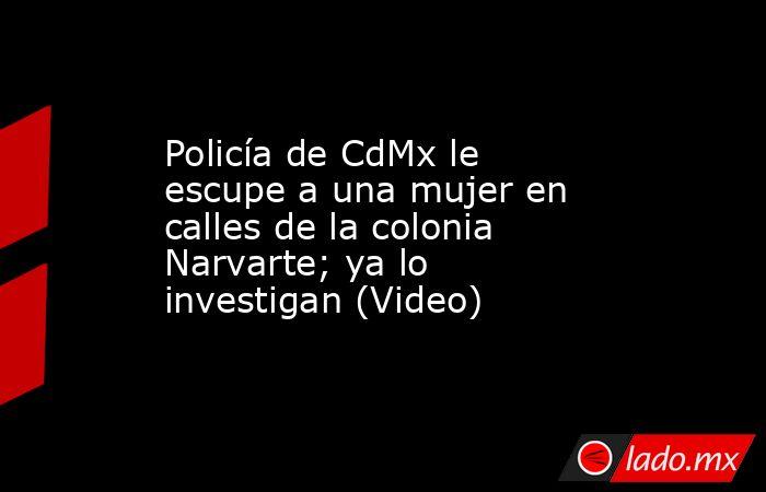 Policía de CdMx le escupe a una mujer en calles de la colonia Narvarte; ya lo investigan (Video). Noticias en tiempo real