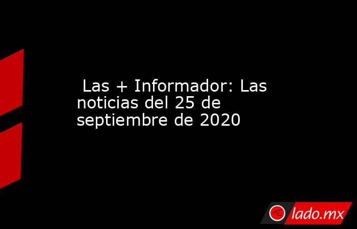 Las + Informador: Las noticias del 25 de septiembre de 2020. Noticias en tiempo real